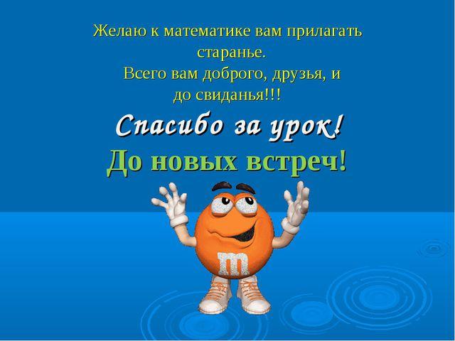 Желаю к математике вам прилагать старанье. Всего вам доброго, друзья, и до с...