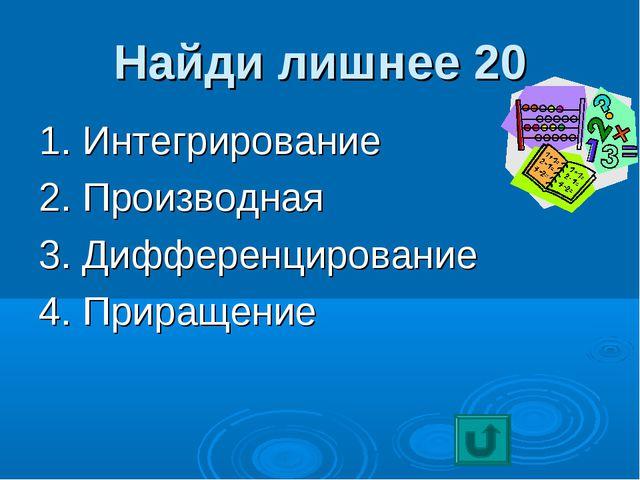 Найди лишнее 20 1. Интегрирование 2. Производная 3. Дифференцирование 4. Прир...