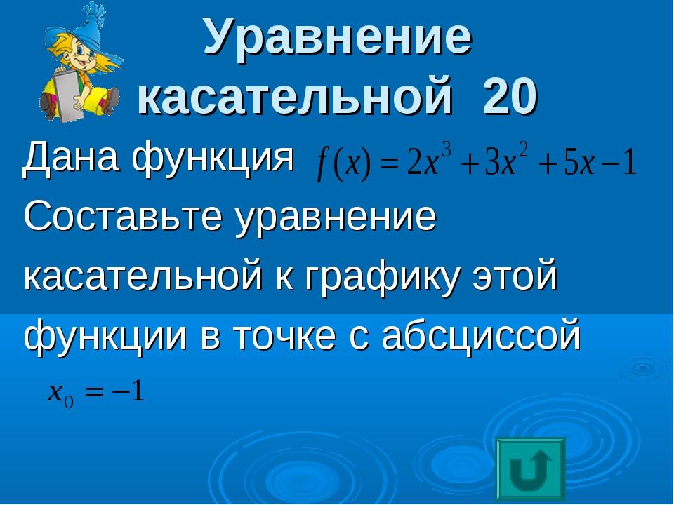Уравнение касательной 20 Дана функция Составьте уравнение касательной к графи...