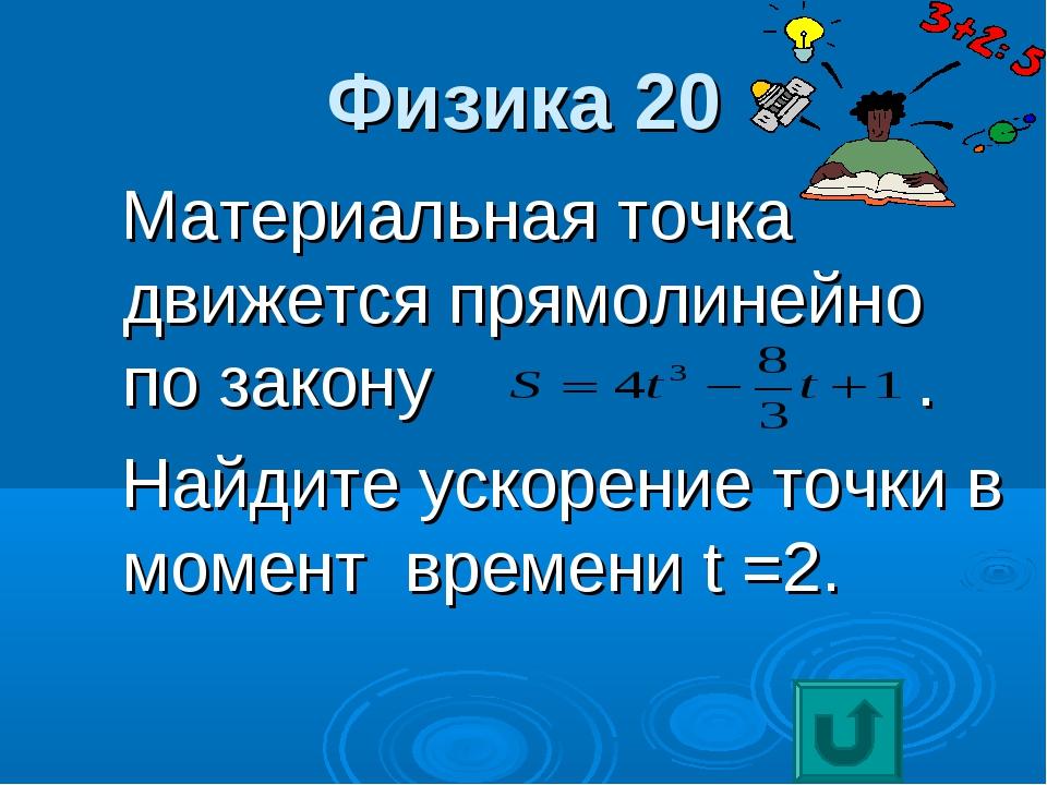 Физика 20 Материальная точка движется прямолинейно по закону . Найдите ускоре...