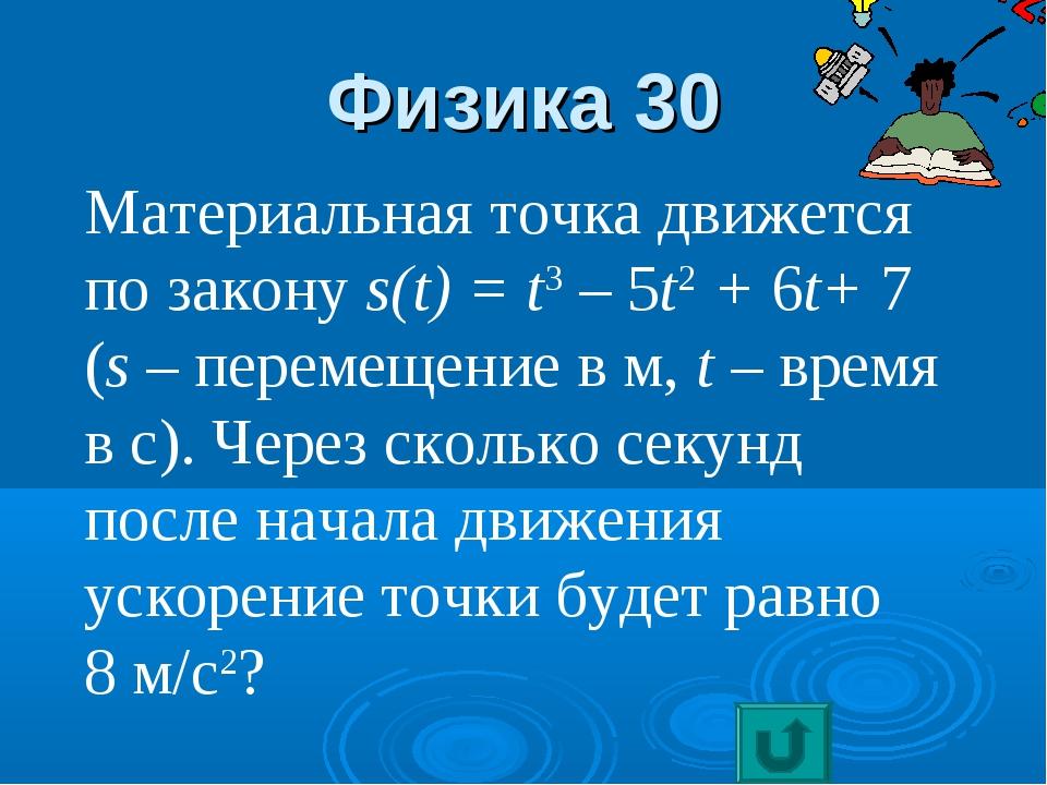 Физика 30 Материальная точка движется по закону s(t) = t3 – 5t2 + 6t+ 7 (s –...