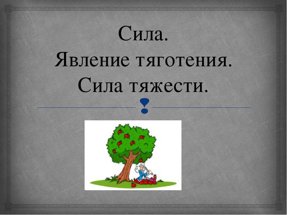 Сила. Явление тяготения. Сила тяжести. Кузнецова Т.В. Урок 19/11. Сила. Явлен...