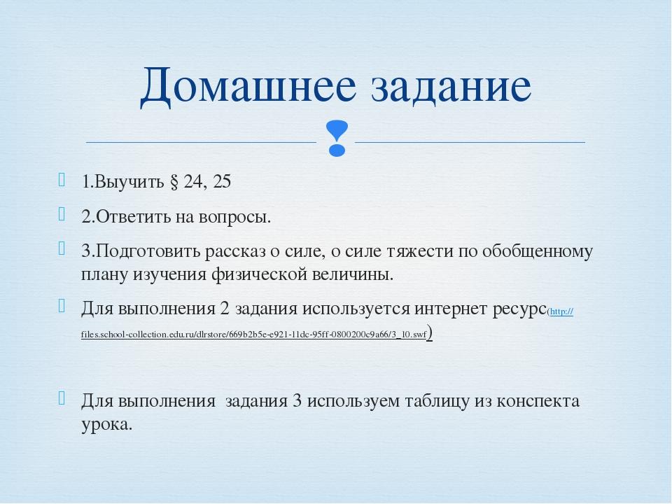 1.Выучить § 24, 25 2.Ответить на вопросы. 3.Подготовить рассказ о силе, о сил...