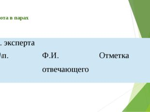 Работа в парах Ф.И. эксперта № п\п. Ф.И. отвечающего Отметка