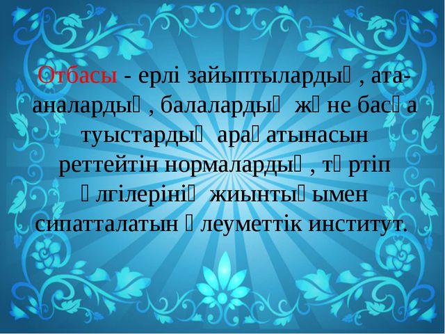 Отбасы - ерлі зайыптылардың, ата-аналардың, балалардың және басқа туыстардың...