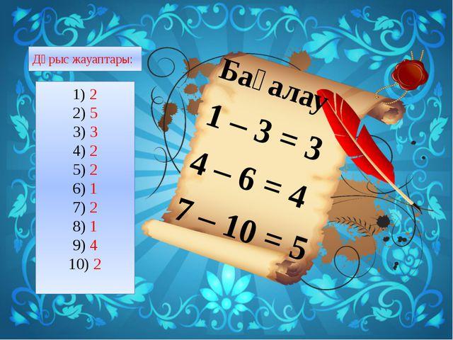 Бағалау 1 – 3 = 3 4 – 6 = 4 7 – 10 = 5 Дұрыс жауаптары: 2 5 3 2 2 1 2 1 4 2