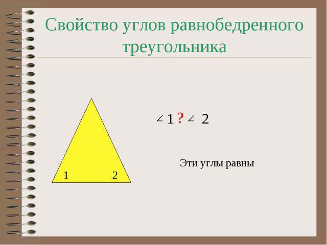 Свойство углов равнобедренного треугольника 2 1 1 2 ? Эти углы равны