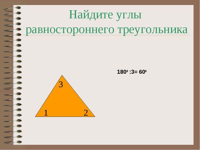 Найдите углы равностороннего треугольника 1 2 3 1800 :3= 600