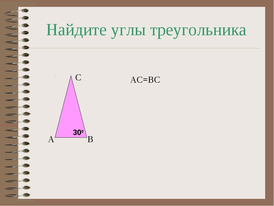 Найдите углы треугольника А В С АС=ВС 300