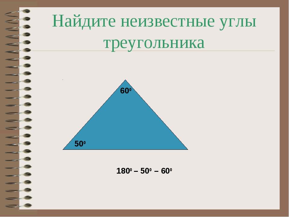 Найдите неизвестные углы треугольника 500 600 1800 – 500 – 600