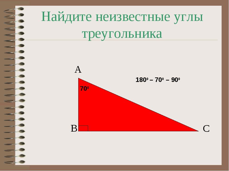 Найдите неизвестные углы треугольника 700 А В С 1800 – 700 – 900
