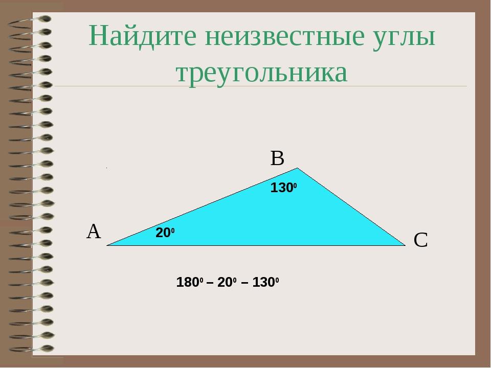 Найдите неизвестные углы треугольника А В С 1300 200 1800 – 200 – 1300