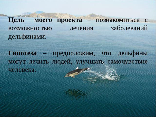 Цель моего проекта – познакомиться с возможностью лечения заболеваний дельфин...