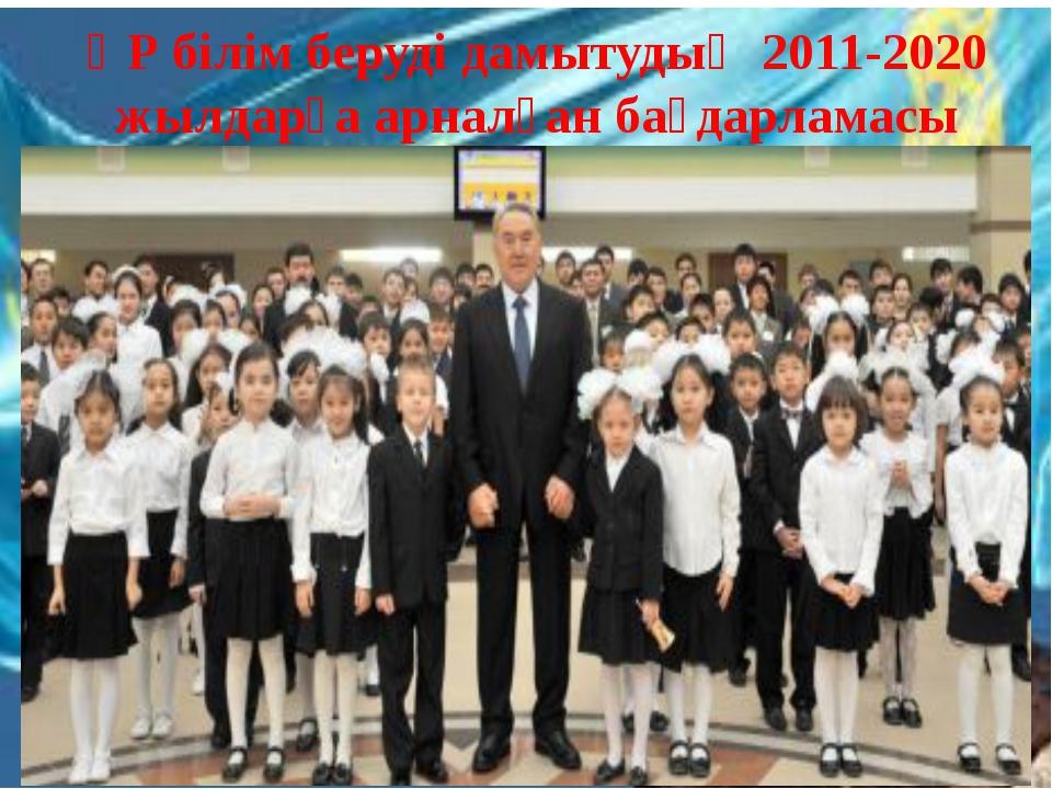 ҚР білім беруді дамытудың 2011-2020 жылдарға арналған бағдарламасы