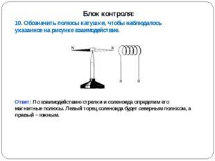 10. Обозначить полюсы катушки, чтобы наблюдалось указанное на рисунке взаимод