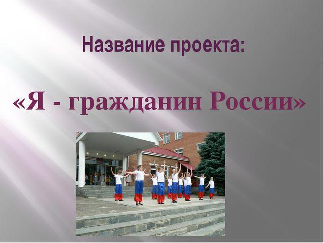 Название проекта: «Я - гражданин России»
