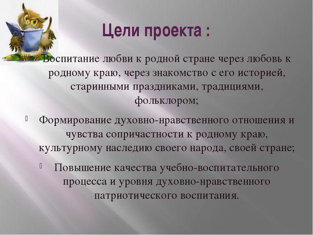 Цели проекта : Воспитание любви к родной стране через любовь к родному краю,...