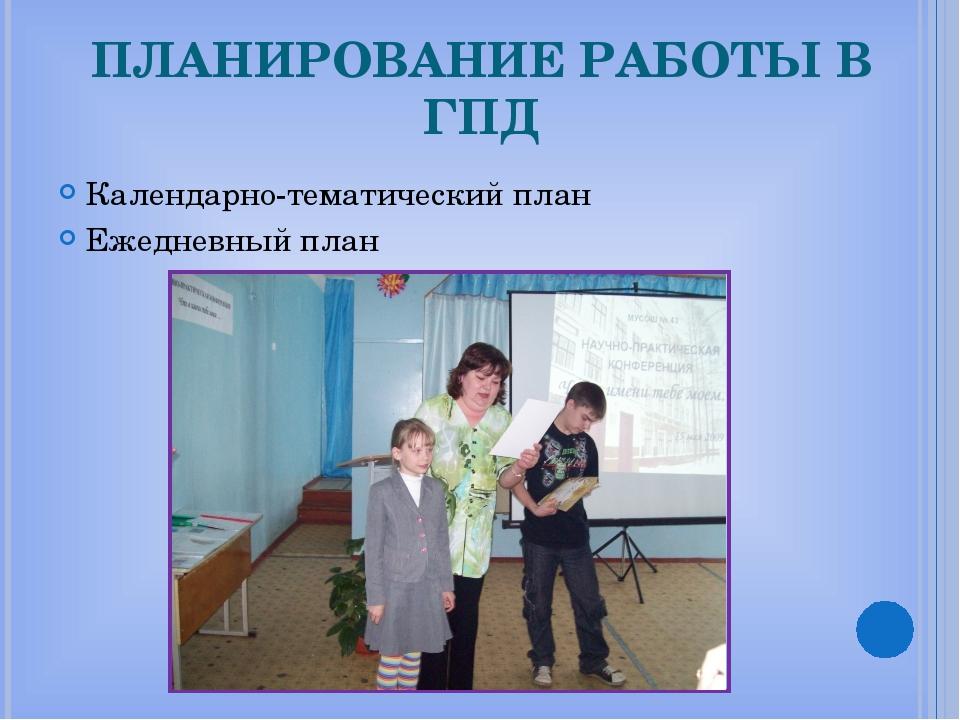 ПЛАНИРОВАНИЕ РАБОТЫ В ГПД Календарно-тематический план Ежедневный план