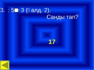 : 5 = 3 (қалд. 2). Санды тап? 17
