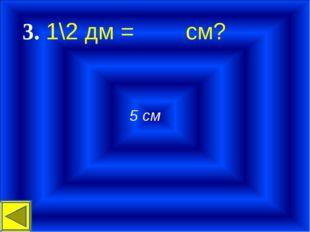 3. 1\2 дм = cм? 5 см
