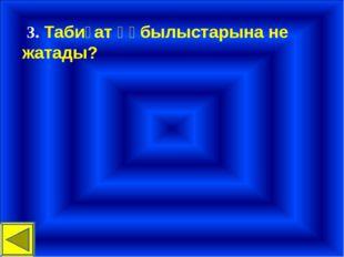 3. Табиғат құбылыстарына не жатады?