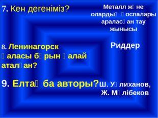 7. Кен дегеніміз? Металл және олардың қоспалары араласқан тау жынысы 8. Ленин