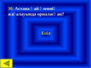 30. Астана қай өзеннің жағалауында орналасқан? Есіл