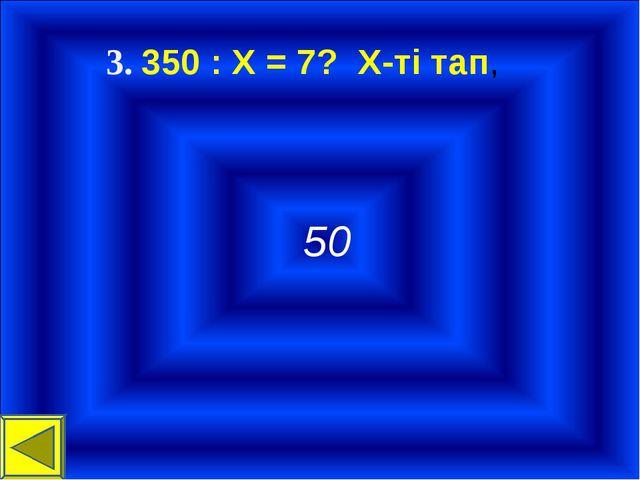 3. 350 : Х = 7? Х-ті тап, 50