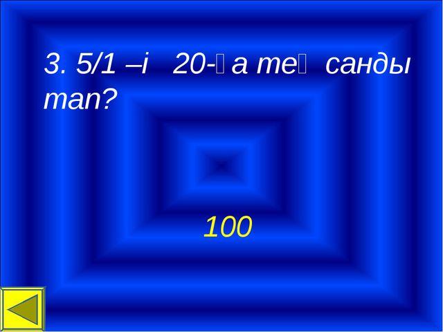 3. 5/1 –і 20-ға тең санды тап? 100