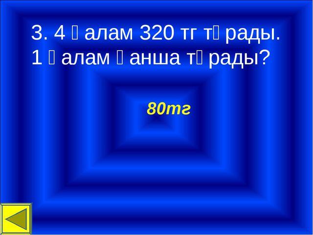 3. 4 қалам 320 тг тұрады. 1 қалам қанша тұрады? 80тг