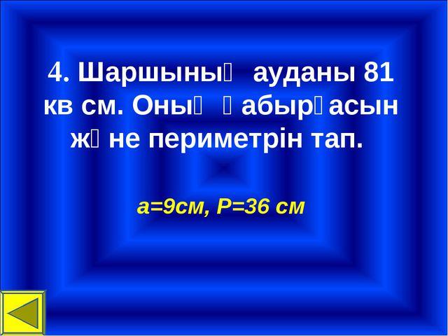 4. Шаршының ауданы 81 кв см. Оның қабырғасын және периметрін тап. а=9см, P=36...