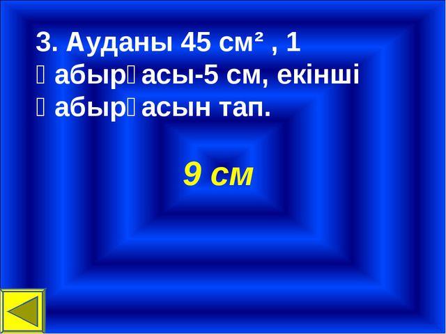 3. Ауданы 45 см² , 1 қабырғасы-5 см, екінші қабырғасын тап. 9 см