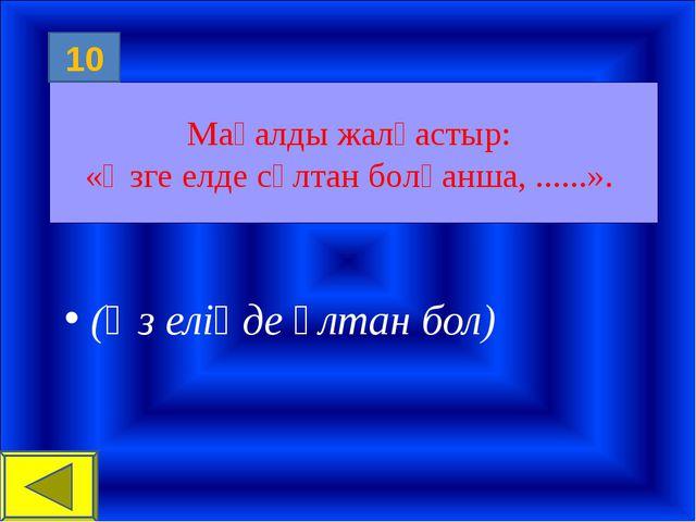 Мақалды жалғастыр: «Өзге елде сұлтан болғанша, ......». (Өз еліңде ұлтан бол)...