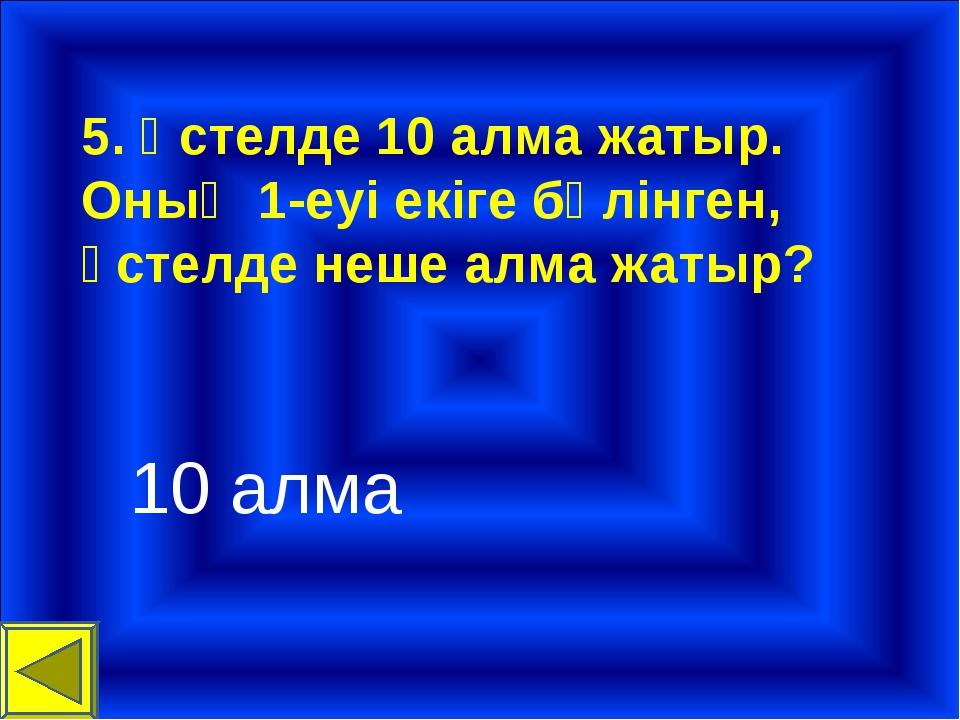 5. Үстелде 10 алма жатыр. Оның 1-еуі екіге бөлінген, үстелде неше алма жатыр?...