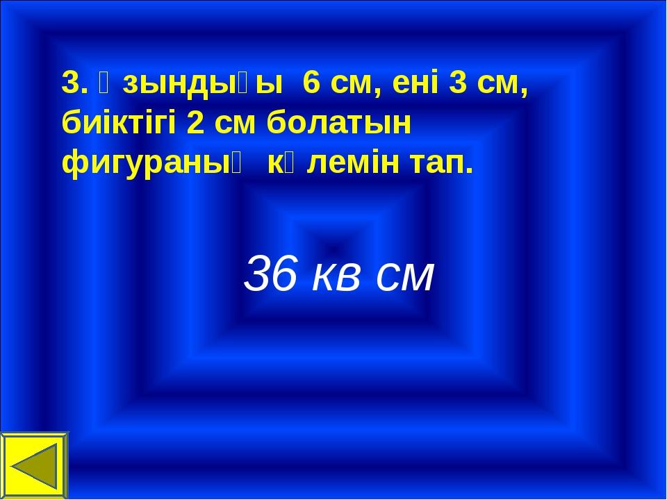 3. Ұзындығы 6 см, ені 3 см, биіктігі 2 см болатын фигураның көлемін тап. 36 к...