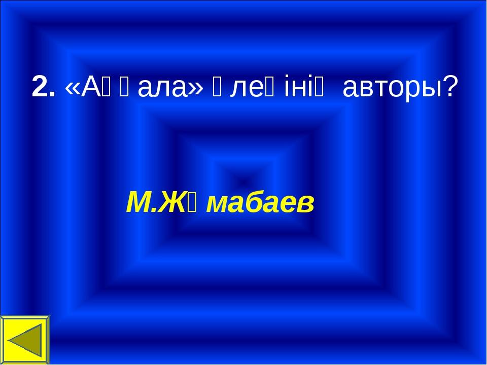 2. «Аққала» өлеңінің авторы? М.Жұмабаев