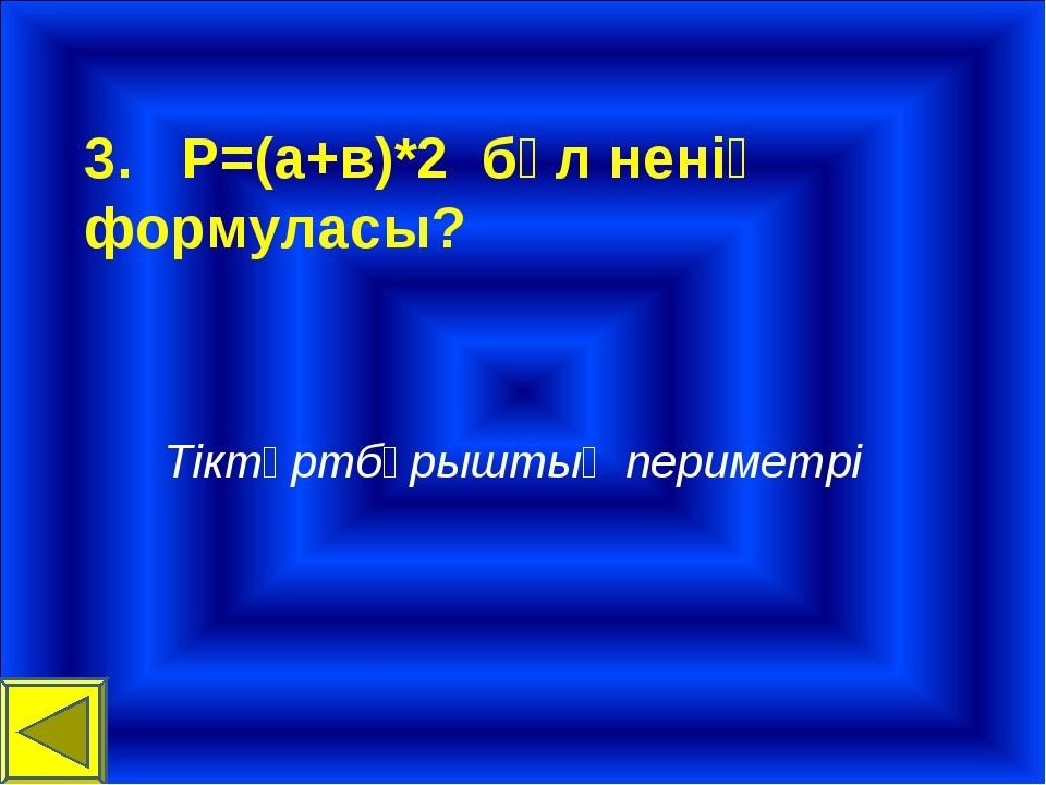 3. P=(а+в)*2 бұл ненің формуласы? Тіктөртбұрыштың периметрі
