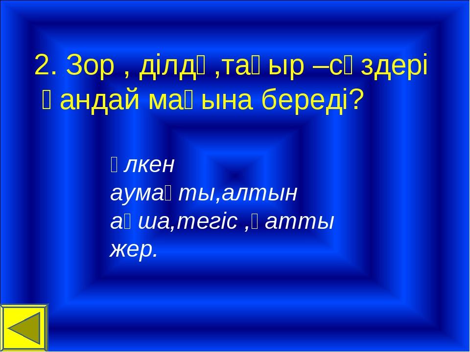 2. Зор , ділдә,тақыр –сөздері қандай мағына береді? Үлкен аумақты,алтын ақша,...