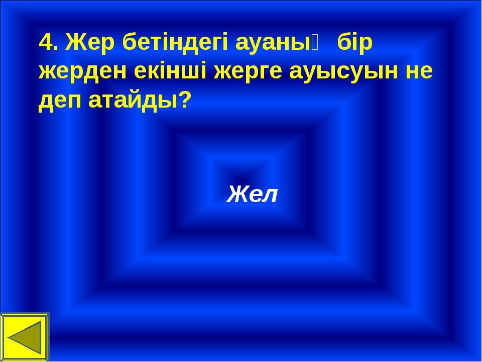 4. Жер бетіндегі ауаның бір жерден екінші жерге ауысуын не деп атайды? Жел
