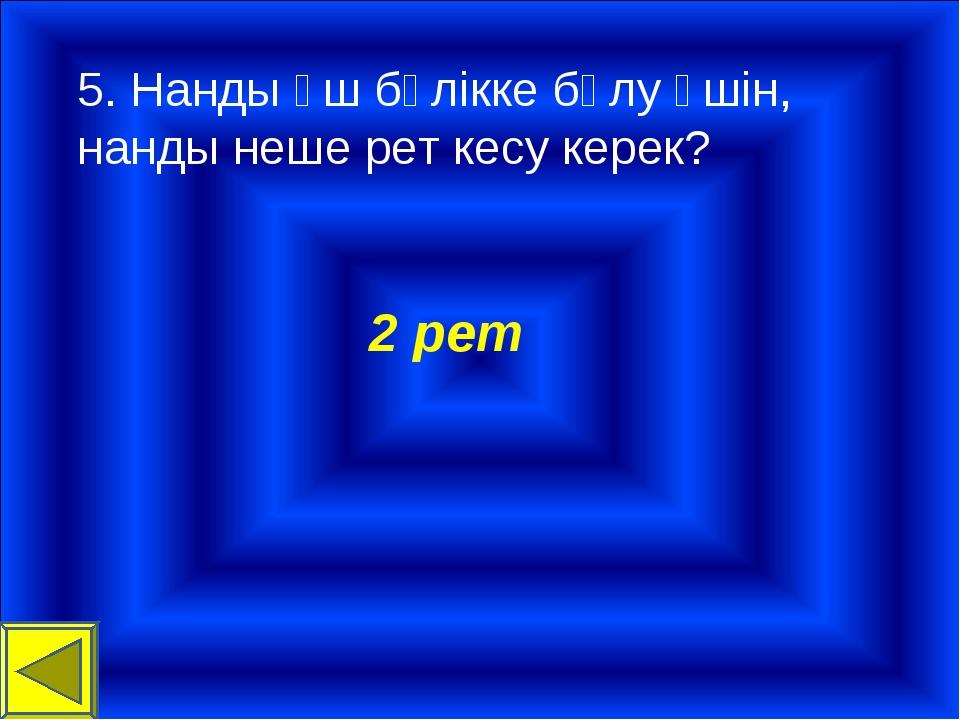 5. Нанды үш бөлікке бөлу үшін, нанды неше рет кесу керек? 2 рет