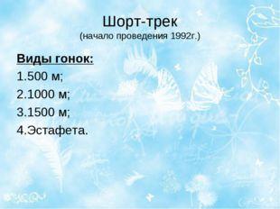 Шорт-трек (начало проведения 1992г.) Виды гонок: 1.500м; 2.1000м; 3.1500м;