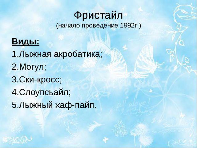 Фристайл (начало проведение 1992г.) Виды: 1.Лыжная акробатика; 2.Могул; 3.Ски...