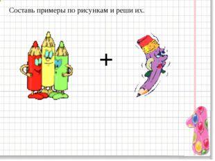 Составь примеры по рисункам и реши их. +