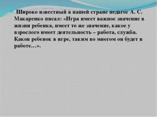 Широко известный в нашей стране педагог А. С. Макаренко писал: «Игра имеет в