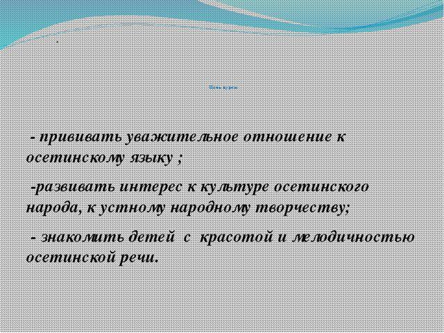 Цель курса: - прививать уважительное отношение к осетинскому языку ; -развив...