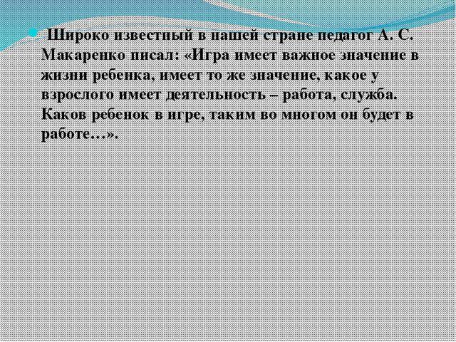 Широко известный в нашей стране педагог А. С. Макаренко писал: «Игра имеет в...