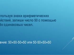 Решение: 50+50-50=50 или 50-50+50=50 Используя знаки арифметических действий,