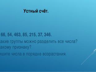 Устный счёт. 134, 66, 54, 463, 85, 215, 37, 346. На какие группы можно раздел