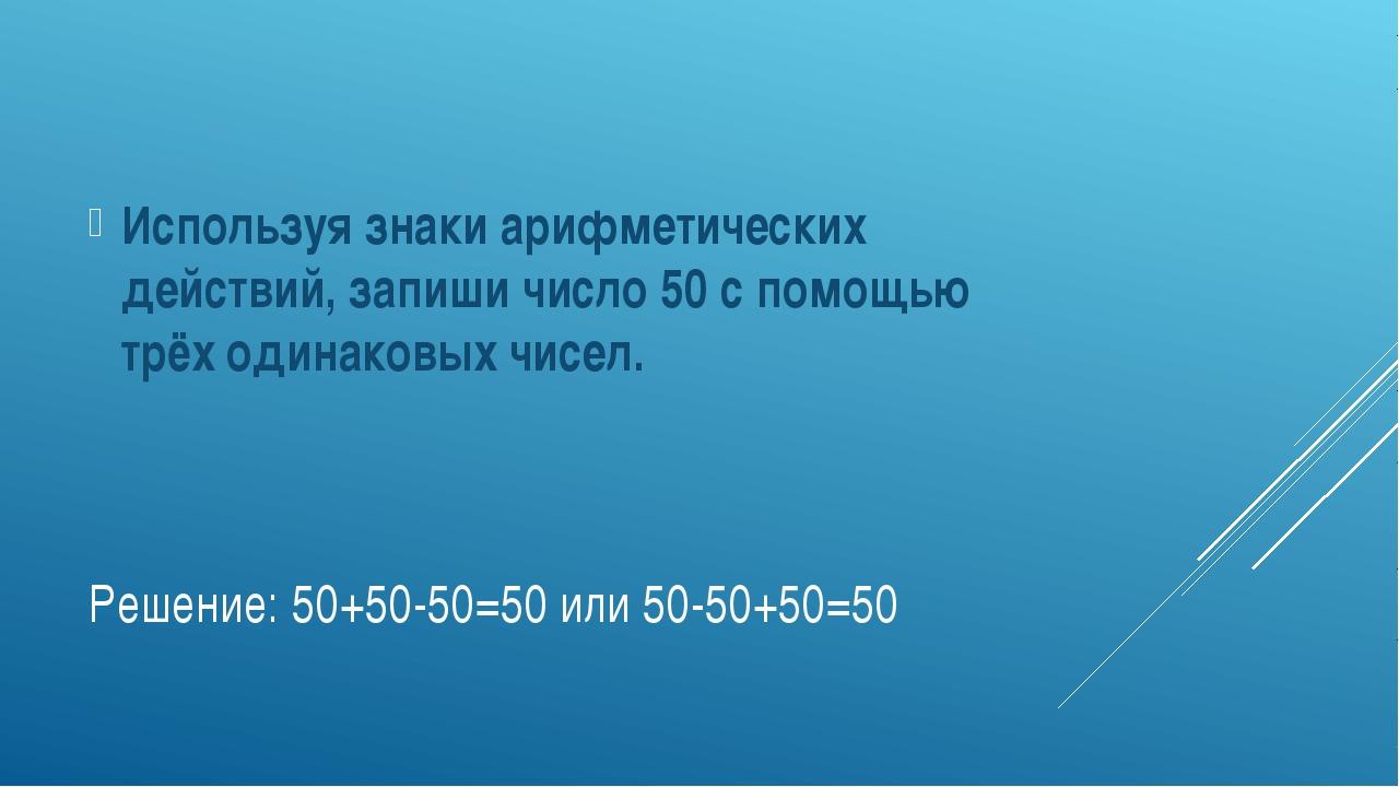 Решение: 50+50-50=50 или 50-50+50=50 Используя знаки арифметических действий,...