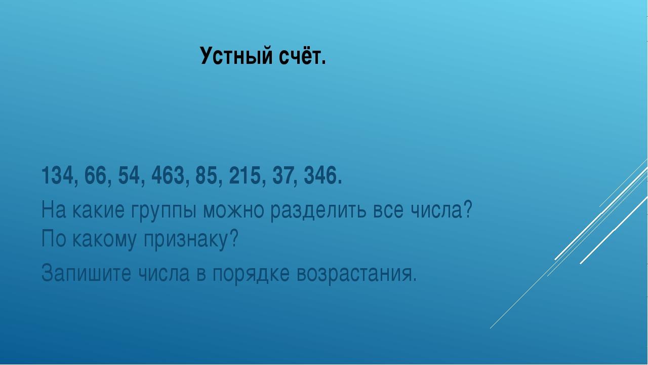 Устный счёт. 134, 66, 54, 463, 85, 215, 37, 346. На какие группы можно раздел...